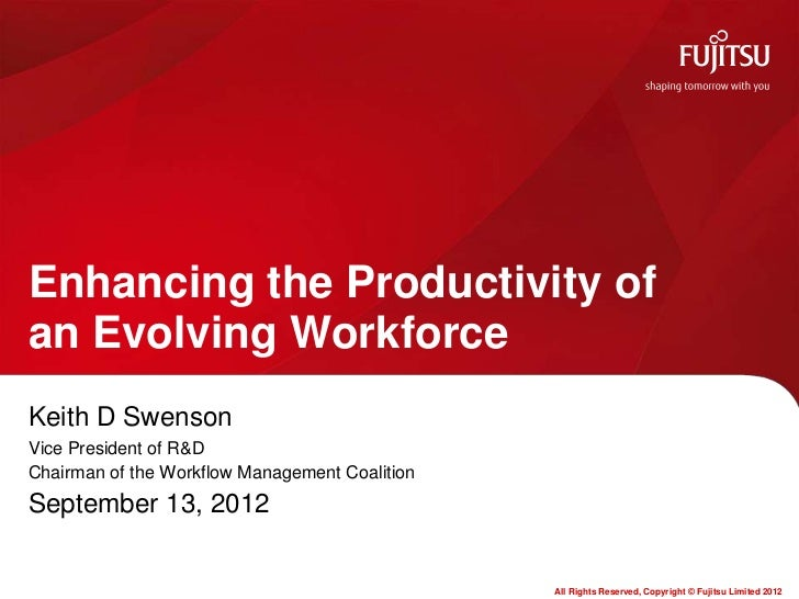 Enhancing the Productivity ofan Evolving WorkforceKeith D SwensonVice President of R&DChairman of the Workflow Management ...