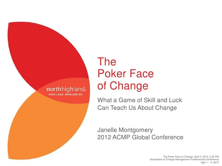 ThePoker Faceof ChangeWhat a Game of Skill and LuckCan Teach Us About ChangeJanelle Montgomery2012 ACMP Global Conference ...
