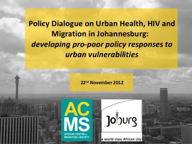 Policy Dialogue on Urban Health, HIV and       Migration in Johannesburg: developing pro-poor policy responses to         ...