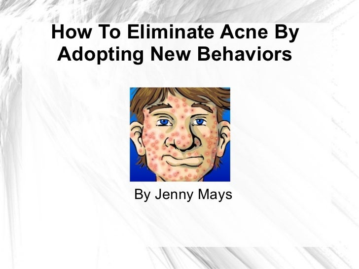 <ul>How To Eliminate Acne By Adopting New Behaviors </ul>By Jenny Mays