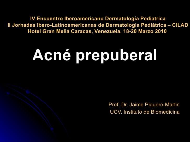 Acné prepuberal Prof. Dr. Jaime Piquero-Martin UCV. Instituto de Biomedicina IV Encuentro Iberoamericano Dermatología Pedi...