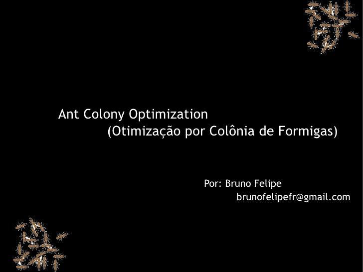 Ant Colony Optimization         (Otimização por Colônia de Formigas)                         Por: Bruno Felipe            ...