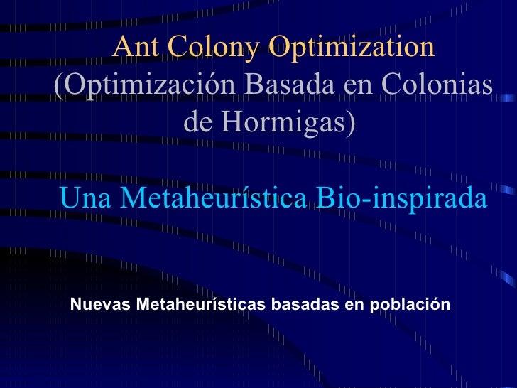 Ant Colony Optimization (Optimización Basada en Colonias de Hormigas)   Una Metaheurística Bio-inspirada <ul><li>Nuevas Me...