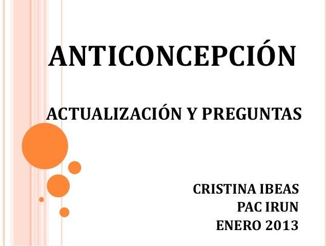 ANTICONCEPCIÓNACTUALIZACIÓN Y PREGUNTAS              CRISTINA IBEAS                    PAC IRUN                 ENERO 2013