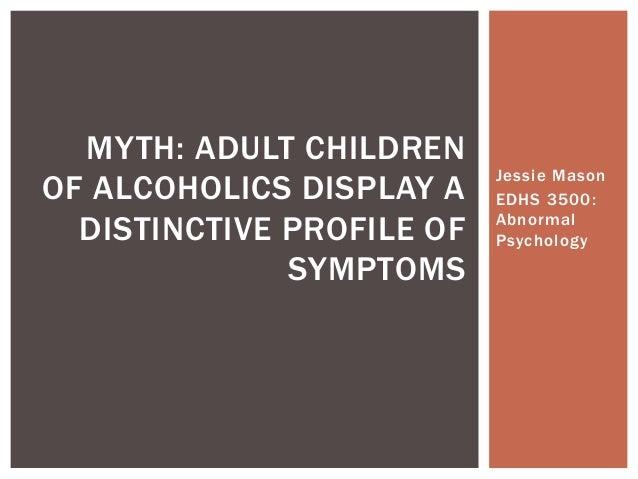 Jessie MasonEDHS 3500:AbnormalPsychologyMYTH: ADULT CHILDRENOF ALCOHOLICS DISPLAY ADISTINCTIVE PROFILE OFSYMPTOMS