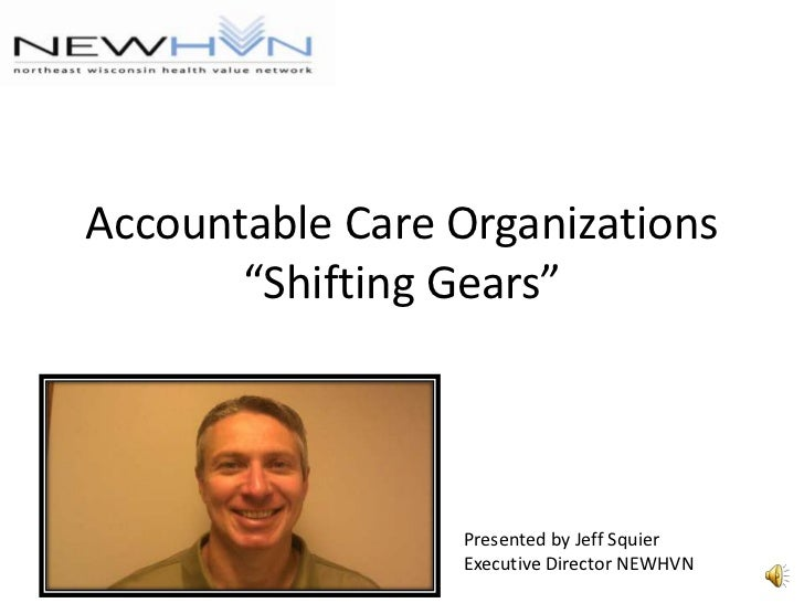 "Accountable Care Organizations""Shifting Gears""<br />Presented by Jeff Squier<br />Executive Director NEWHVN<br />"