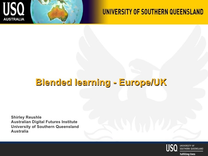Blended learning - Europe/UK Shirley Reushle Australian Digital Futures Institute University of Southern Queensland Austra...