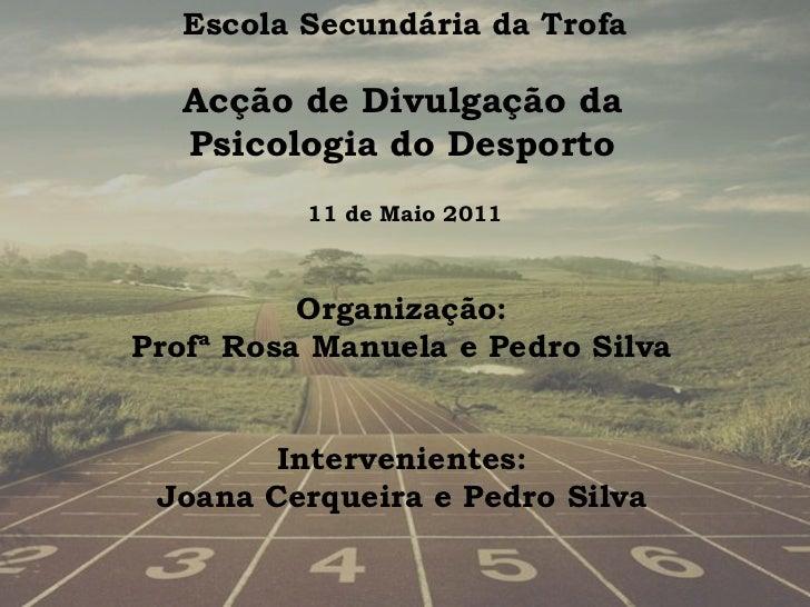 Escola Secundária da Trofa  Acção de Divulgação da  Psicologia do Desporto          11 de Maio 2011          Organização:P...