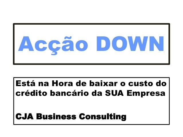 Acção DOWN Está na Hora de baixar o custo do crédito bancário da SUA Empresa CJA Business Consulting