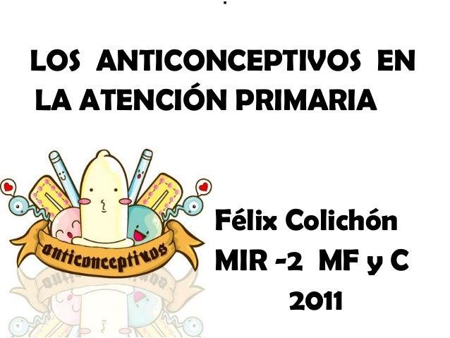 .LOS ANTICONCEPTIVOS ENLA ATENCIÓN PRIMARIA          Félix Colichón          MIR -2 MF y C                2011
