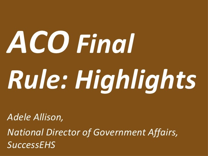 ACO  Final Rule: Highlights Adele Allison, National Director of Government Affairs, SuccessEHS