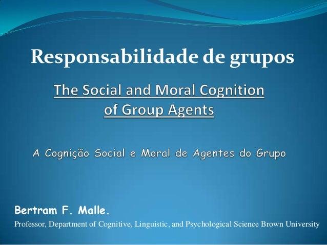 Responsabilidade de gruposBertram F. Malle.Professor, Department of Cognitive, Linguistic, and Psychological Science Brown...