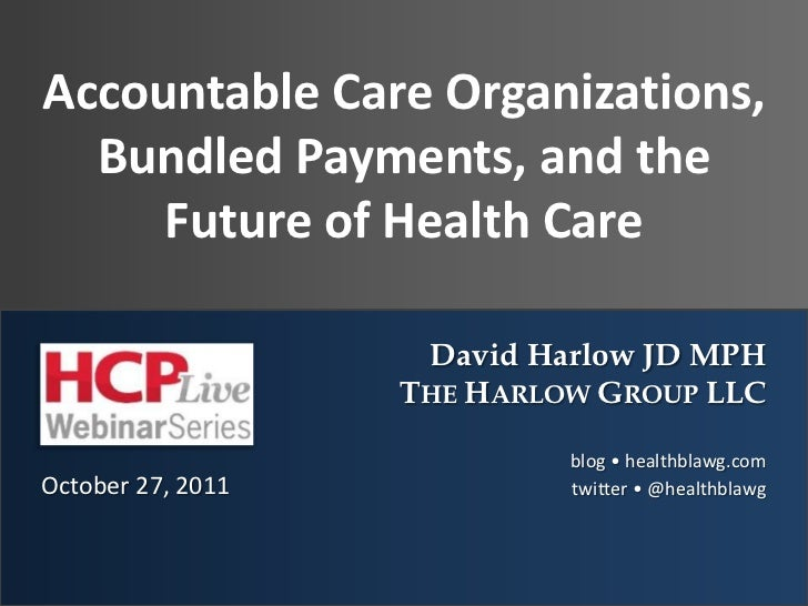 Accountable Care Organizations,  Bundled Payments, and the     Future of Health Care                    David Harlow JD MP...