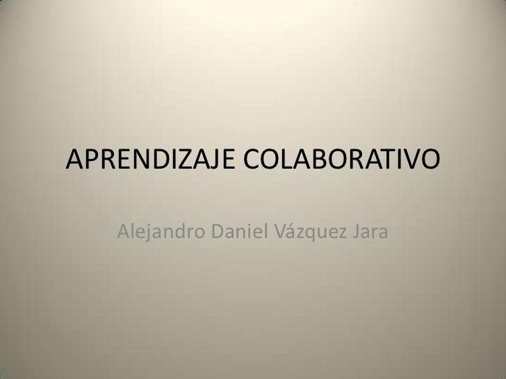 APRENDIZAJE COLABORATIVO<br />Alejandro Daniel Vázquez Jara<br />