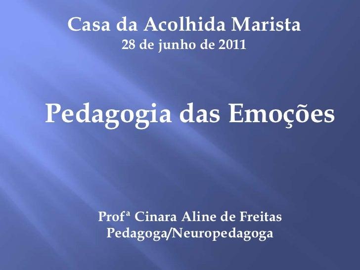 Casa da Acolhida Marista<br />28 de junho de 2011<br />Pedagogia das Emoções<br />ProfªCinara Aline de Freitas<br />Pedago...