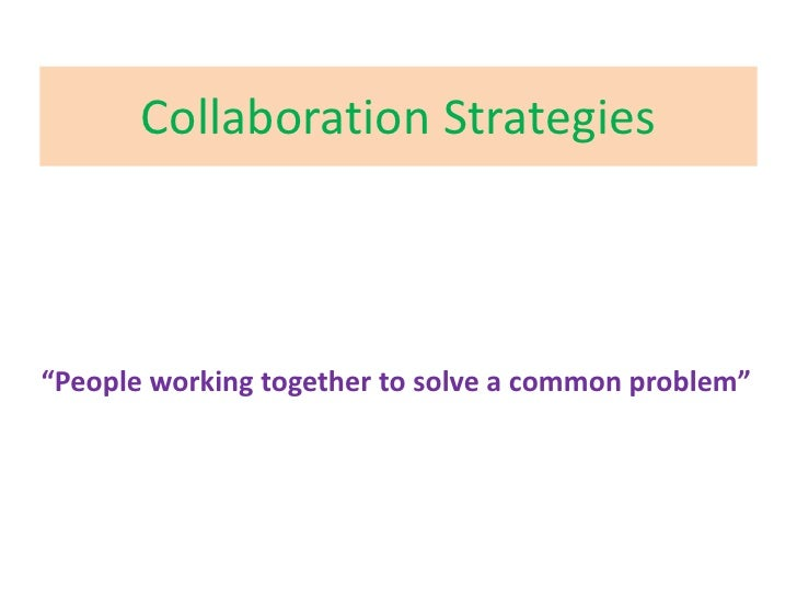 """Collaboration Strategies<br />""""People working together to solve a common problem""""<br />"""
