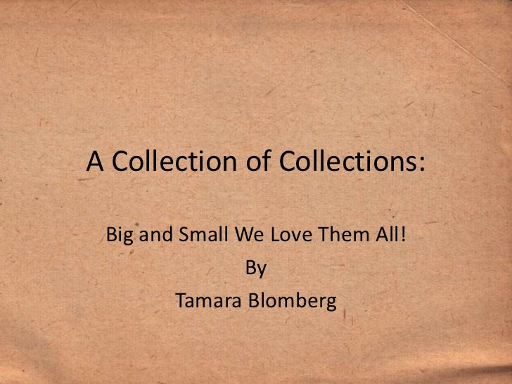 A Collection of Collections: Big and Small We Love Them All!                By        Tamara Blomberg