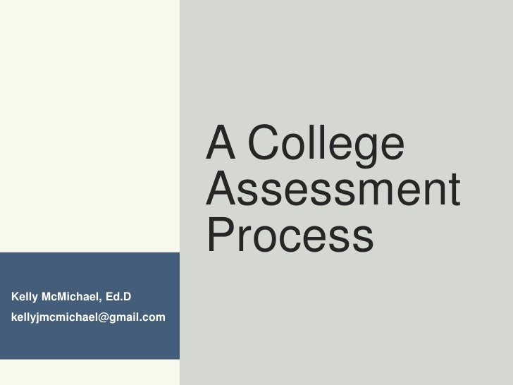A College Assessment Process<br />Kelly McMichael, Ed.D<br />kellyjmcmichael@gmail.com<br />
