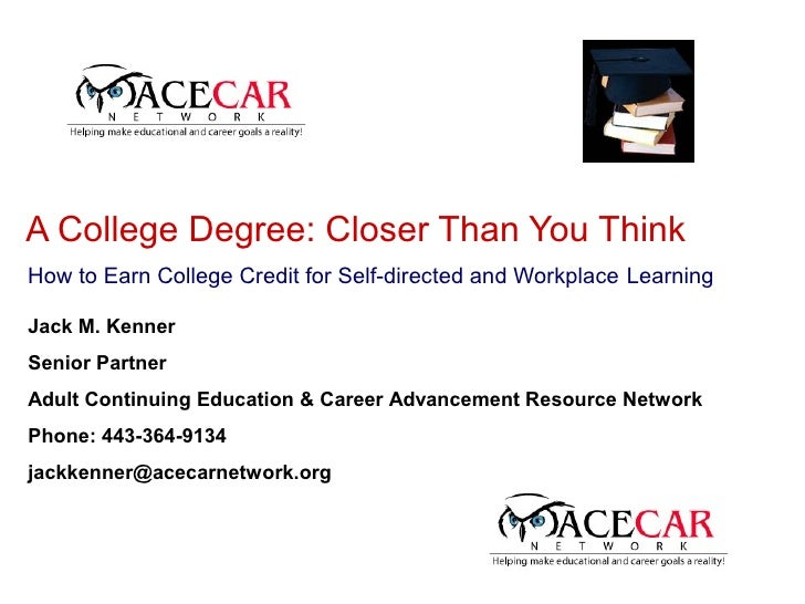 A College Degree: Closer Than You Think How to Earn College Credit for Self-directed and Workplace Learning  Jack M. Kenne...