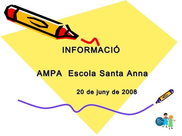 INFORMACIÓINFORMACIÓ AMPA Escola Santa AnnaAMPA Escola Santa Anna 20 de juny de 200820 de juny de 2008