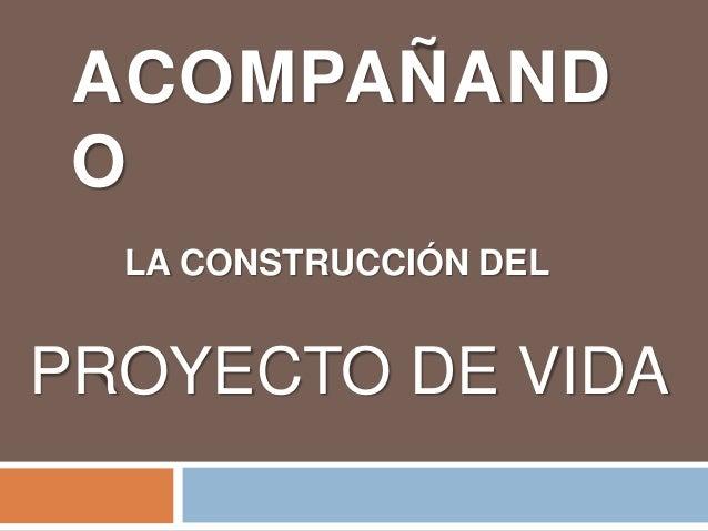 ACOMPAÑAND O LA CONSTRUCCIÓN DEL PROYECTO DE VIDA