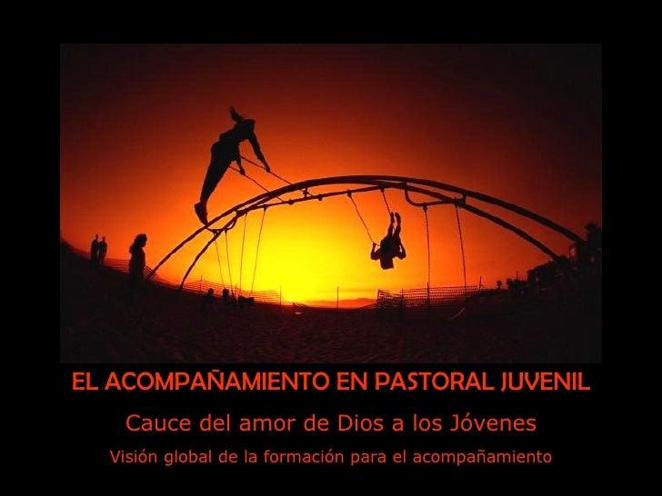 EL ACOMPAÑAMIENTO EN PASTORAL JUVENIL Cauce del amor de Dios a los Jóvenes Visión global de la formación para el acompañam...