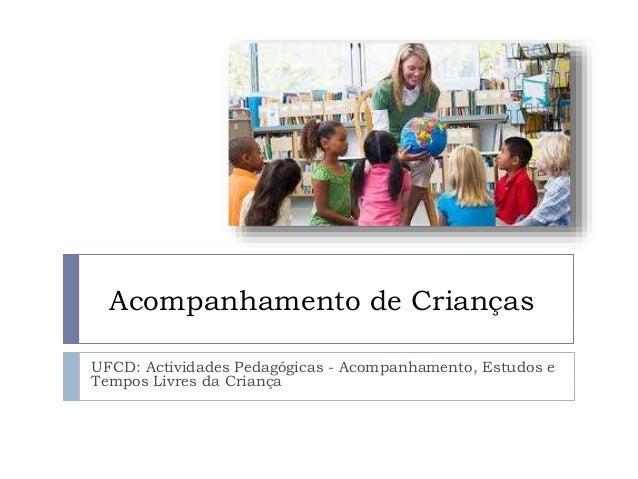 Acompanhamento de Crianças UFCD: Actividades Pedagógicas - Acompanhamento, Estudos e Tempos Livres da Criança