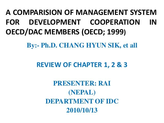 A COMPARISION OF MANAGEMENT SYSTEMFOR DEVELOPMENT COOPERATION INOECD/DAC MEMBERS (OECD; 1999)    By:- Ph.D. CHANG HYUN SIK...