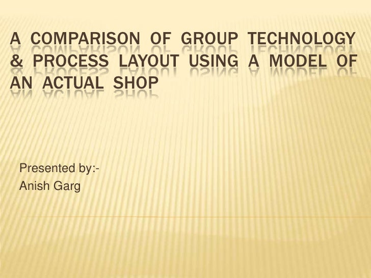 A  Comparison  of  group  technology &  process  layout  using  a  model  of an  actual  shop<br />Presented by:-<br />Ani...