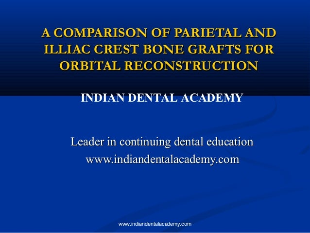 A COMPARISON OF PARIETAL AND ILLIAC CREST BONE GRAFTS FOR ORBITAL RECONSTRUCTION INDIAN DENTAL ACADEMY  Leader in continui...