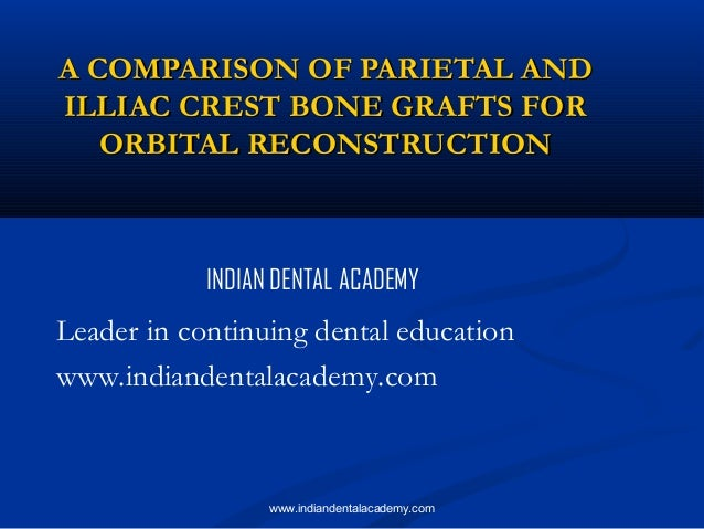 A COMPARISON OF PARIETAL AND ILLIAC CREST BONE GRAFTS FOR ORBITAL RECONSTRUCTION  INDIAN DENTAL ACADEMY  Leader in continu...