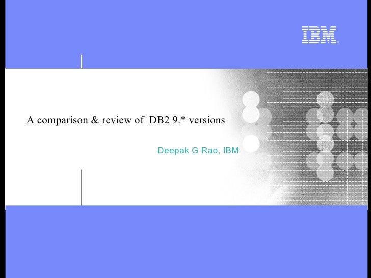 A comparison & review of  DB2 9.* versions Deepak G Rao, IBM