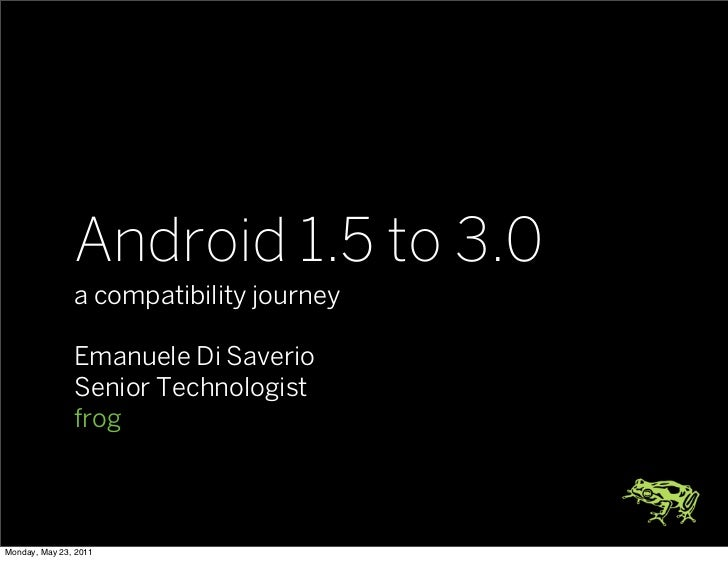Android 1.5 to 3.0               a compatibility journey               Emanuele Di Saverio               Senior Technologi...