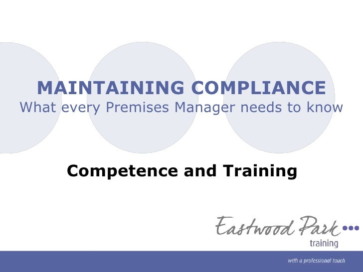 MAINTAINING COMPLIANCEWhat every Premises Manager needs to know<br />Competence and Training<br />