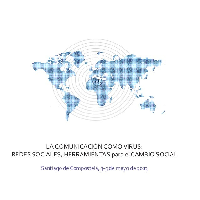LA COMUNICACIÓN COMOVIRUS:REDES SOCIALES, HERRAMIENTAS para el CAMBIO SOCIALSantiago de Compostela, 3-5 de mayo de 2013