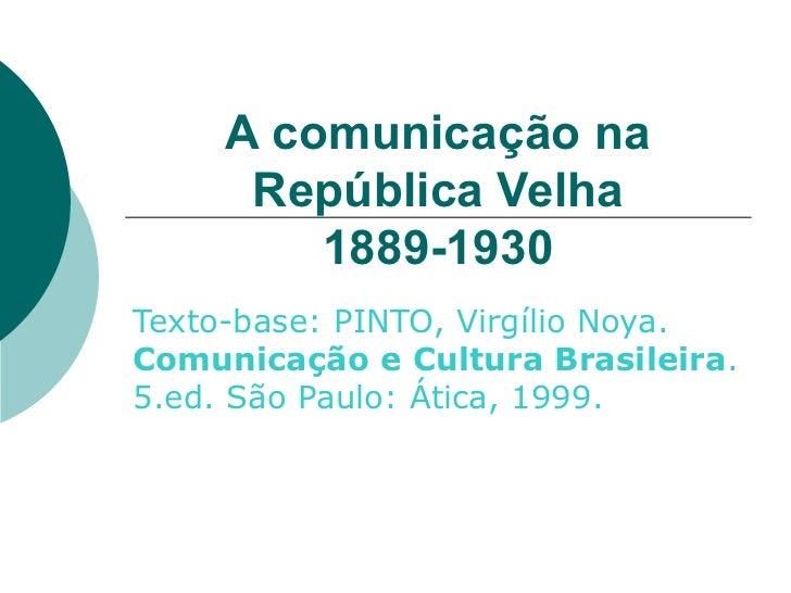 A comunicação na República Velha 1889-1930 Texto-base: PINTO, Virgílio Noya.  Comunicação e Cultura Brasileira . 5.ed. São...