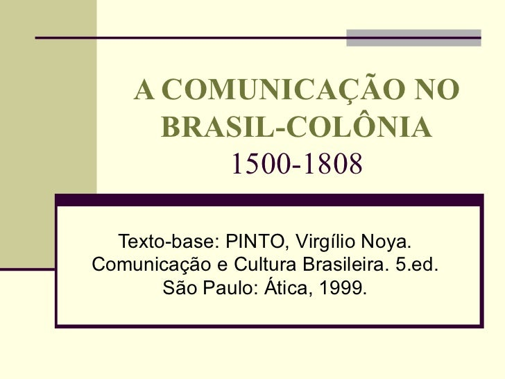 A COMUNICAÇÃO NO BRASIL-COLÔNIA 1500-1808 Texto-base: PINTO, Virgílio Noya. Comunicação e Cultura Brasileira. 5.ed. São Pa...