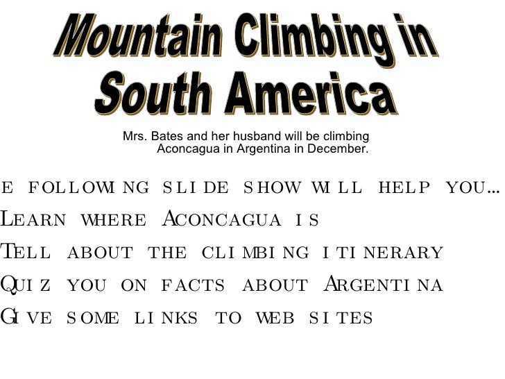 <ul><li>Mrs. Bates and her husband will be climbing Aconcagua in Argentina in December. </li></ul><ul><li>The following sl...