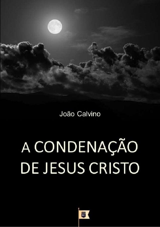 A CONDENAÇÃO DE JESUS CRISTO JOÃO CALVINO