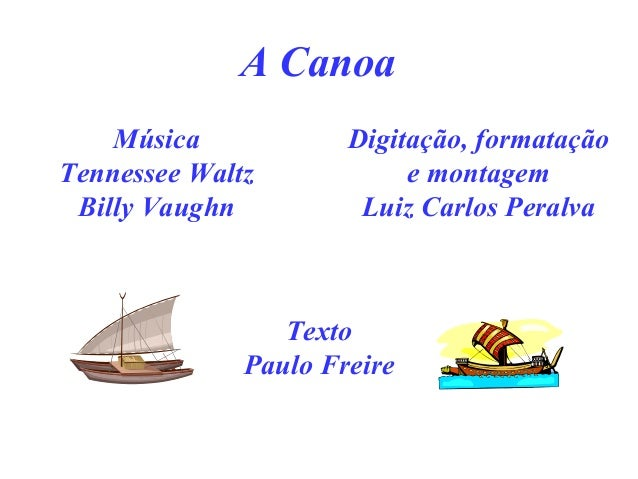 A Canoa Música Tennessee Waltz Billy Vaughn Digitação, formatação e montagem Luiz Carlos Peralva Texto Paulo Freire