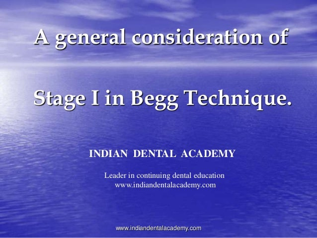A general consideration of Stage I in Begg Technique. www.indiandentalacademy.com INDIAN DENTAL ACADEMY Leader in continui...