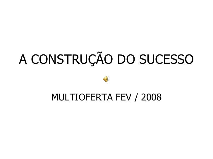 A CONSTRUÇÃO DO SUCESSO MULTIOFERTA FEV / 2008