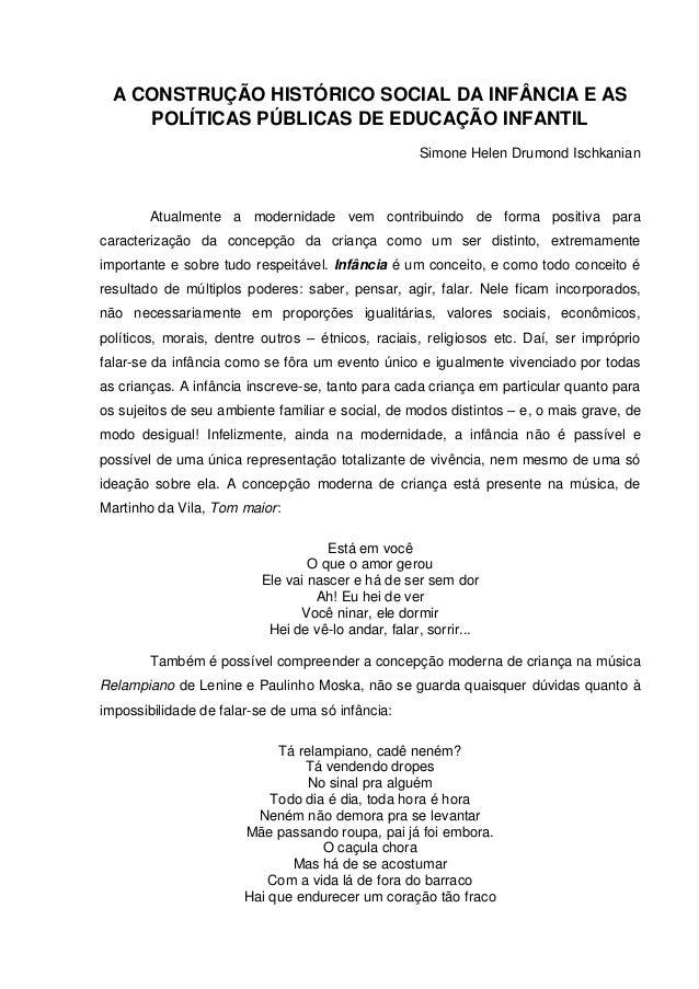 A CONSTRUÇÃO HISTÓRICO SOCIAL DA INFÂNCIA E AS POLÍTICAS PÚBLICAS DE EDUCAÇÃO INFANTIL Simone Helen Drumond Ischkanian Atu...