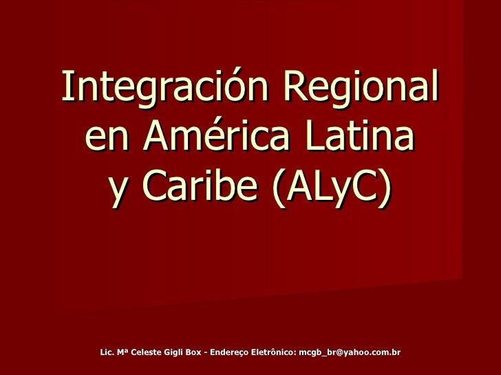 Integración Regional en América Latina y Caribe (ALyC) Lic. Mª Celeste Gigli Box - Endereço Eletrônico: mcgb_br@yahoo.com.br
