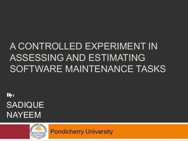 A CONTROLLED EXPERIMENT IN ASSESSING AND ESTIMATING SOFTWARE MAINTENANCE TASKS Pondicherry University By: SADIQUE NAYEEM