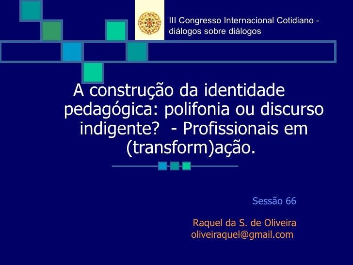 A construção da identidade pedagógica: polifonia ou discurso indigente? - Profissionais em (transform)ação. Sessão 66 Ra...