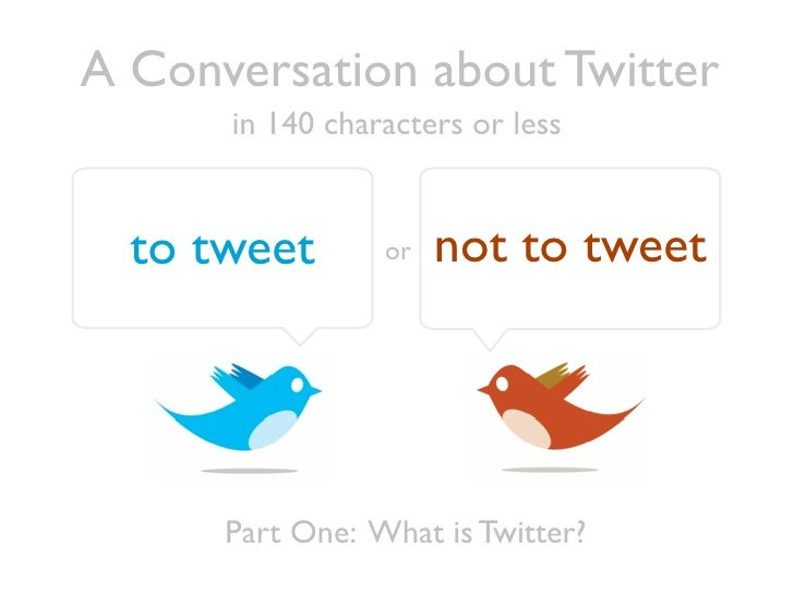 A Conversation about Twitter       in 140 characters or less     to tweet       or   not to tweet           Part One: What...