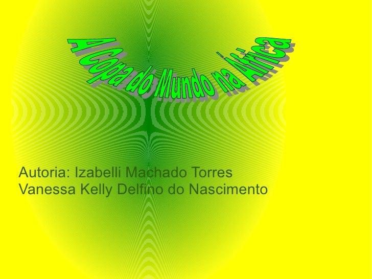 Autoria: Izabelli Machado Torres Vanessa Kelly Delfino do Nascimento A Copa do Mundo na África