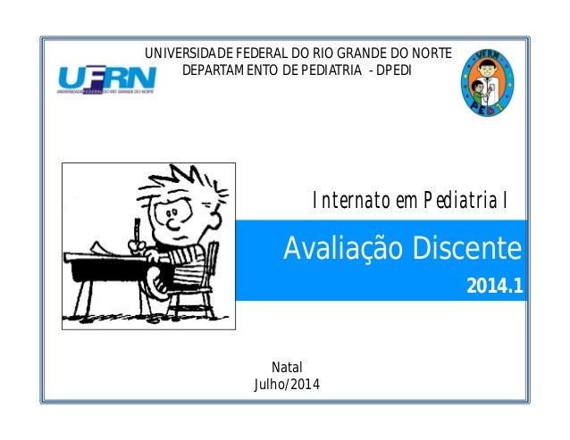Avaliação Discente 2014.1 UNIVERSIDADE FEDERAL DO RIO GRANDE DO NORTE DEPARTAMENTO DE PEDIATRIA - DPEDI Natal Julho/2014 I...