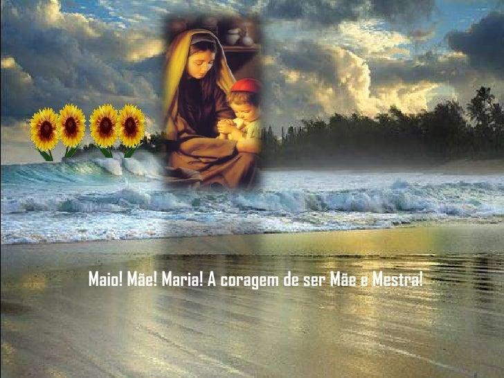 Maio! Mãe! Maria! A coragem de ser Mãe e Mestra!